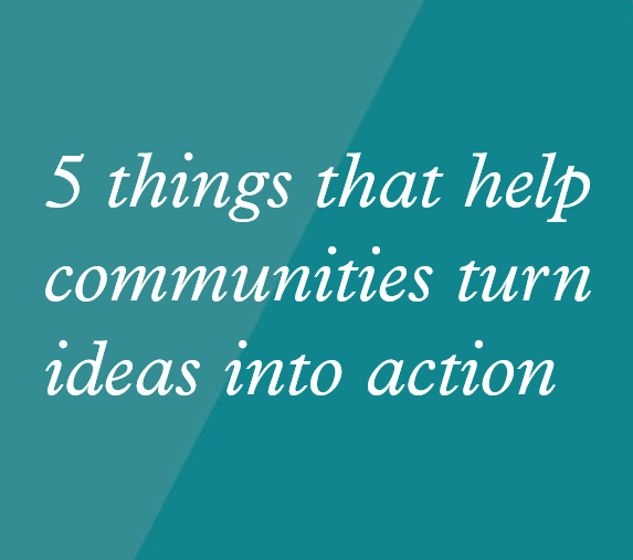 5 things that help communities turn ideas into action