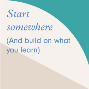 Start somewhere and build on what you learn