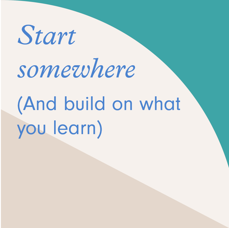 Start somewhere (and build on what you learn)