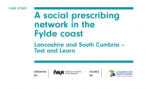 A social prescribing network in the Fylde Coast: Lancashire and South Cumbria Test and Learn. Delivered by IVAR, Funded by Lancashire and South Cumbria Health and Care Partnerships.